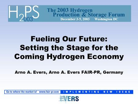 Fueling Our Future: Setting the Stage for the Coming Hydrogen Economy Arno A. Evers, Arno A. Evers FAIR-PR, Germany The 2003 Hydrogen December 3-5, 2003.