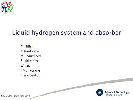 MICE OsC – 22 nd June 2010 Liquid-hydrogen system and absorber M Hills T Bradshaw M Courthold S Ishimoto W Lau I Mullacrane P Warburton.