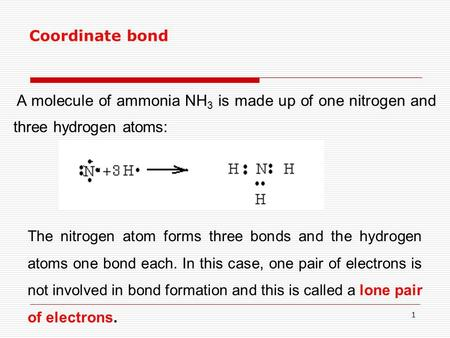 1 A molecule of ammonia NH 3 is made up of one nitrogen and three hydrogen atoms: Coordinate bond The nitrogen atom forms three bonds and the hydrogen.