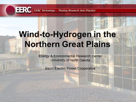 Wind-to-Hydrogen in the Northern Great Plains Energy & Environmental Research Center University of North Dakota Basin Electric Power Cooperative.