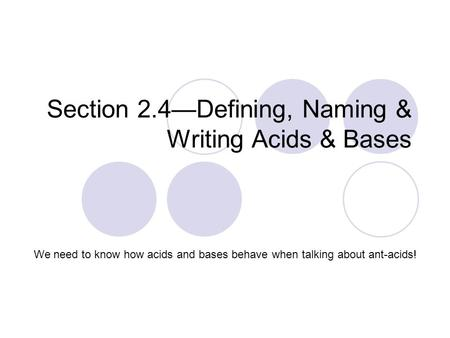 Section 2.4—Defining, Naming & Writing Acids & Bases We need to know how acids and bases behave when talking about ant-acids!