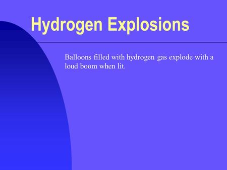 Hydrogen Explosions Balloons filled with hydrogen gas explode with a loud boom when lit.