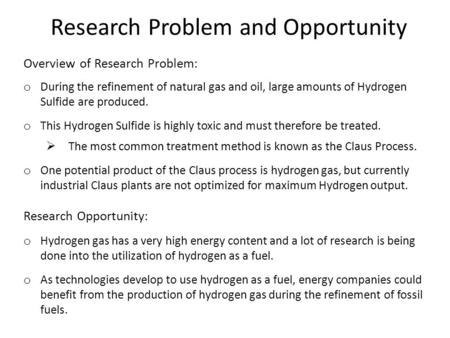 Research Problem and Opportunity Overview of Research Problem: o During the refinement of natural gas and oil, large amounts of Hydrogen Sulfide are produced.