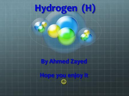 Hydrogen (H) By Ahmed Zayed Hope you enjoy it. What is Hydrogen Under normal room temperature, Hydrogen is a gas. Hydrogen's Atomic Number is 1 and.