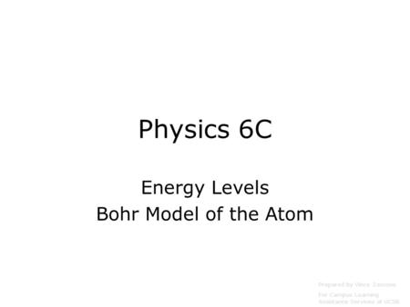 Physics 6C Energy Levels Bohr Model of the Atom Prepared by Vince Zaccone For Campus Learning Assistance Services at UCSB.