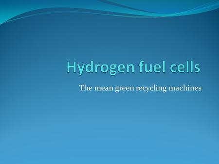 The mean green recycling machines. contents How does a hydrogen fuel cell work ? Examples & pictures Advantages Disadvantages Future quiz time Question.