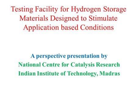 Testing Facility for Hydrogen Storage Materials Designed to Stimulate Application based Conditions A perspective presentation by National Centre for Catalysis.