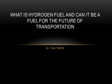 By: Ryan Tadlock WHAT IS HYDROGEN FUEL AND CAN IT BE A FUEL FOR THE FUTURE OF TRANSPORTATION.