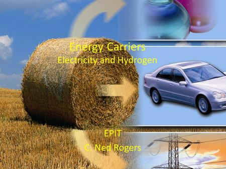 Energy Carriers Electricity and Hydrogen EPIT C. Ned Rogers.