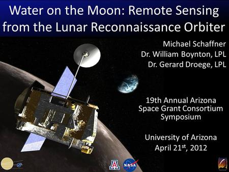 Water on the Moon: Remote Sensing from the Lunar Reconnaissance Orbiter 19th Annual Arizona Space Grant Consortium Symposium University of Arizona April.