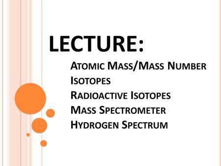 LECTURE: A TOMIC M ASS /M ASS N UMBER I SOTOPES R ADIOACTIVE I SOTOPES M ASS S PECTROMETER H YDROGEN S PECTRUM.
