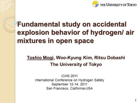 Toshio Mogi, Woo-Kyung Kim, Ritsu Dobashi The University of Tokyo Fundamental study on accidental explosion behavior of hydrogen/ air mixtures in open.