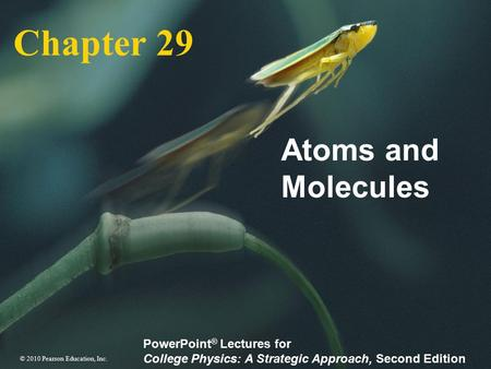 © 2010 Pearson Education, Inc. PowerPoint ® Lectures for College Physics: A Strategic Approach, Second Edition Chapter 29 Atoms and Molecules.