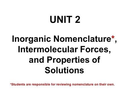 UNIT 2 Inorganic Nomenclature*, Intermolecular Forces, and Properties of Solutions *Students are responsible for reviewing nomenclature on their own.