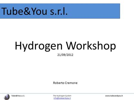 Tube&You s.r.l. The Hydrogen Systemwww.tubeandyou.it Tube&You s.r.l. Hydrogen Workshop 21/09/2012 Roberto Cremone.