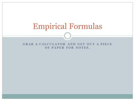 GRAB A CALCULATOR AND GET OUT A PIECE OF PAPER FOR NOTES. Empirical Formulas.