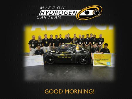GOOD MORNING!. About Us Formerly the Mizzou Solar Car Team Switched fuel source to hydrogen gas in 2006 Built three hydrogen-powered vehicles: TigerGen.