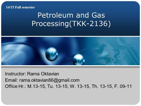 Petroleum and Gas Processing(TKK-2136) 14/15 Fall semester Instructor: Rama Oktavian   Office Hr.: M.13-15, Tu. 13-15, W.