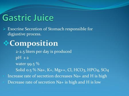  Exocrine Secretion of Stomach responsible for digjustive process.  Composition 2-2.5 liters per day is produced pH 1-2 water 99.5 % Solid 0.5 % Na+,