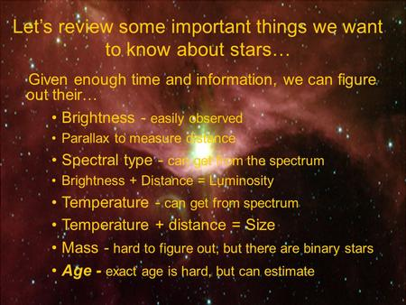 Let's review some important things we want to know about stars… Given enough time and information, we can figure out their… Brightness - easily observed.