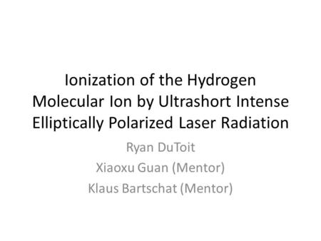 Ionization of the Hydrogen Molecular Ion by Ultrashort Intense Elliptically Polarized Laser Radiation Ryan DuToit Xiaoxu Guan (Mentor) Klaus Bartschat.