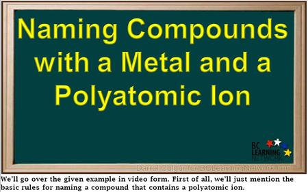 We'll go over the given example in video form. First of all, we'll just mention the basic rules for naming a compound that contains a polyatomic ion.