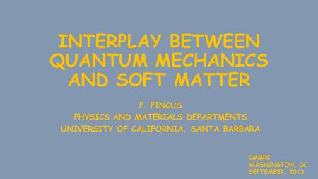 INTERPLAY BETWEEN QUANTUM MECHANICS AND SOFT MATTER P. PINCUS PHYSICS AND MATERIALS DEPARTMENTS UNIVERSITY OF CALIFORNIA, SANTA BARBARA CMMRC WASHINGTON,