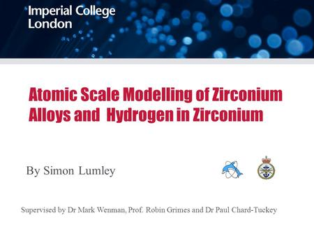 Atomic Scale Modelling of Zirconium Alloys and Hydrogen in Zirconium By Simon Lumley Supervised by Dr Mark Wenman, Prof. Robin Grimes and Dr Paul Chard-Tuckey.