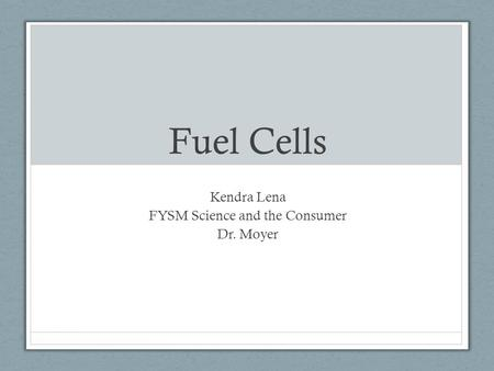 Fuel Cells Kendra Lena FYSM Science and the Consumer Dr. Moyer.