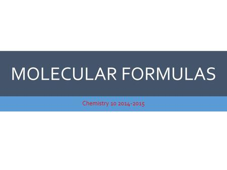 MOLECULAR FORMULAS Chemistry 10 2014-2015. MOLECULAR FORMULAS  If the empirical formula is different from the molecular formula, the molecular formula.