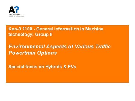 Kon-0.1100 - General information in Machine technology: Group 8 Environmental Aspects of Various Traffic Powertrain Options Special focus on Hybrids &