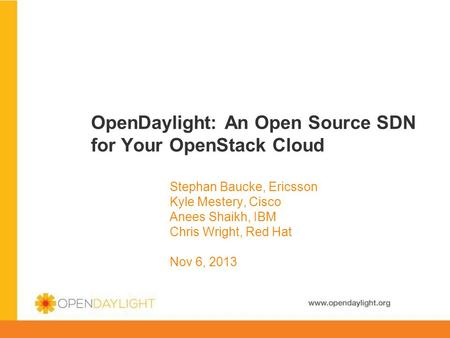 Www.opendaylight.org OpenDaylight: An Open Source SDN for Your OpenStack Cloud Stephan Baucke, Ericsson Kyle Mestery, Cisco Anees Shaikh, IBM Chris Wright,