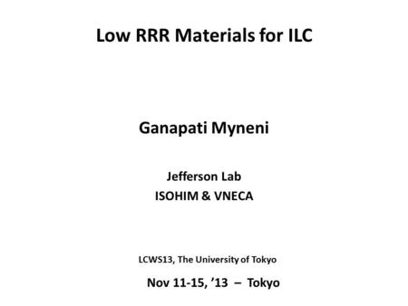 Low RRR Materials for ILC Ganapati Myneni Jefferson Lab ISOHIM & VNECA Nov 11-15, '13 – Tokyo LCWS13, The University of Tokyo.