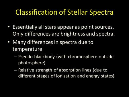 Classification of Stellar Spectra Essentially all stars appear as point sources. Only differences are brightness and spectra. Many differences in spectra.