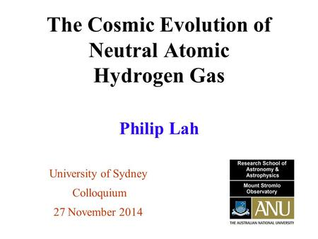 The Cosmic Evolution of Neutral Atomic Hydrogen Gas University of Sydney Colloquium 27 November 2014 Philip Lah.