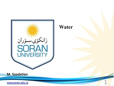 Www.soran.edu.iq M. Saadatian Water 1. www.soran.edu.iq Water Water contributes to the fitness of the environment to support life. Life on earth probably.