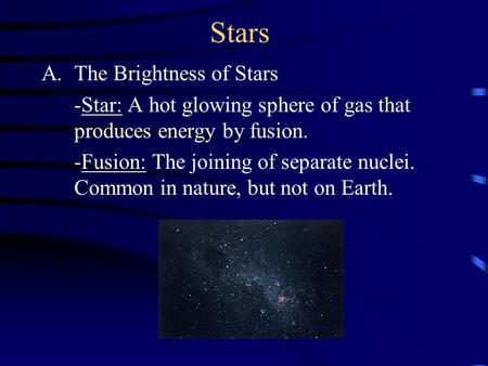 Stars A.The Brightness of Stars -Star: A hot glowing sphere of gas that produces energy by fusion. -Fusion: The joining of separate nuclei. Common in.