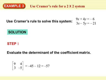 EXAMPLE 3 Use Cramer's rule to solve this system: 3x 5y = 21 9x + 4y = 6 – – – SOLUTION STEP 1 Evaluate the determinant of the coefficient matrix. 94 3–5.