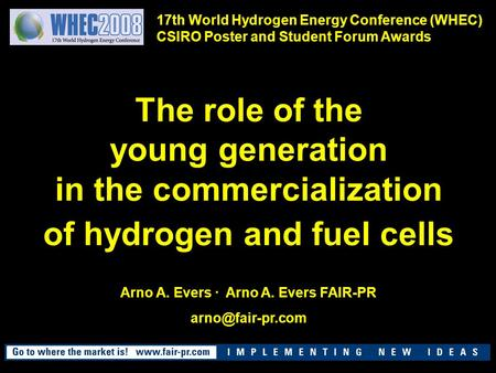 The role of the young generation in the commercialization of hydrogen and fuel cells Arno A. Evers · Arno A. Evers FAIR-PR 17th World.