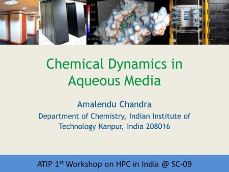 Workshop on HPC in India Chemical Dynamics in Aqueous Media Amalendu Chandra Department of Chemistry, Indian Institute of Technology Kanpur, India 208016.