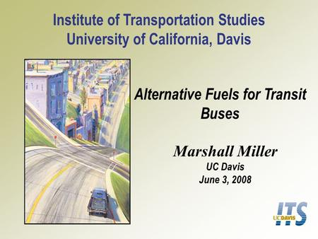 Alternative Fuels for Transit Buses Institute of Transportation Studies University of California, Davis Marshall Miller UC Davis June 3, 2008.