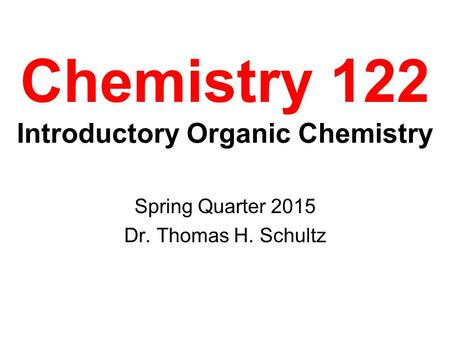 Chemistry 122 Introductory Organic Chemistry Spring Quarter 2015 Dr. Thomas H. Schultz.