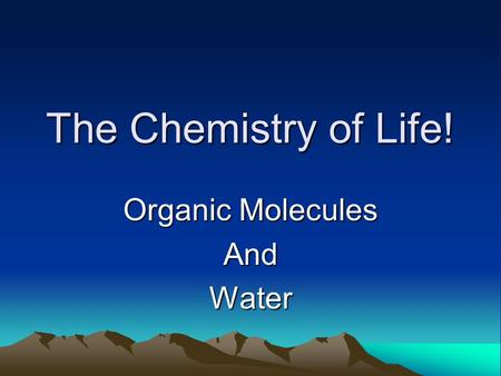 The Chemistry of Life! Organic Molecules AndWater.