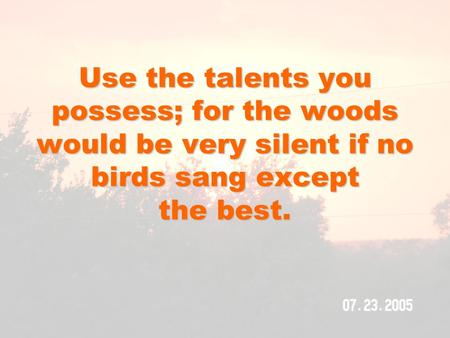 Use the talents you possess; for the woods would be very silent if no birds sang except the best.