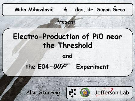 Electro-Production of Pi0 near the Threshold and the E04 – Experiment the E04 – Experiment Miha Mihovilovič & doc. dr. Simon Širca Present Also Starring: