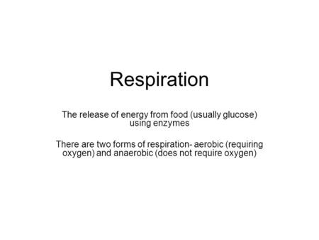 Respiration The release of energy from food (usually glucose) using enzymes There are two forms of respiration- aerobic (requiring oxygen) and anaerobic.