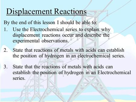 Displacement Reactions By the end of this lesson I should be able to: 1.Use the Electrochemical series to explain why displacement reactions occur and.