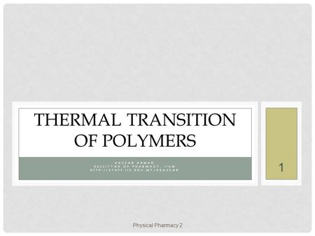 Physical Pharmacy 2 1 KAUSAR AHMAD KULLIYYAH OF PHARMACY, IIUM  THERMAL TRANSITION OF POLYMERS.