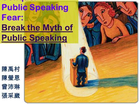 HOW TO Conquer Public Speaking Fear: Break the Myth of Public Speaking 陳禹村 陳瑩恩 曾沛琳 張采崴.