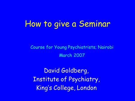 How to give a Seminar David Goldberg, Institute of Psychiatry, King's College, London Course for Young Psychiatrists; Nairobi March 2007.